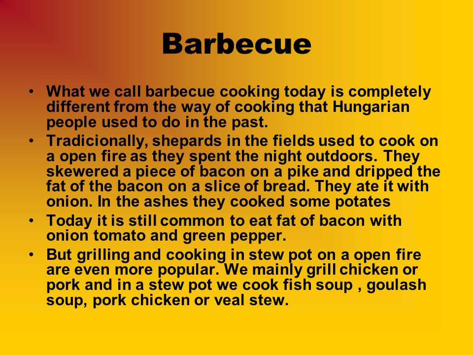 Barbecue What we call barbecue cooking today is completely different from the way of cooking that Hungarian people used to do in the past. Tradicional