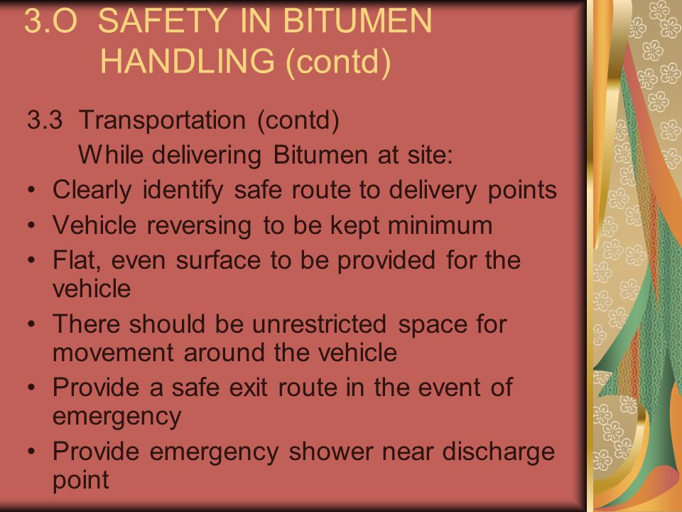 3.O SAFETY IN BITUMEN HANDLING (contd) 3.3 Transportation (contd) While delivering Bitumen at site: Clearly identify safe route to delivery points Veh
