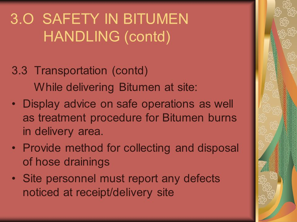3.O SAFETY IN BITUMEN HANDLING (contd) 3.3 Transportation (contd) While delivering Bitumen at site: Display advice on safe operations as well as treat
