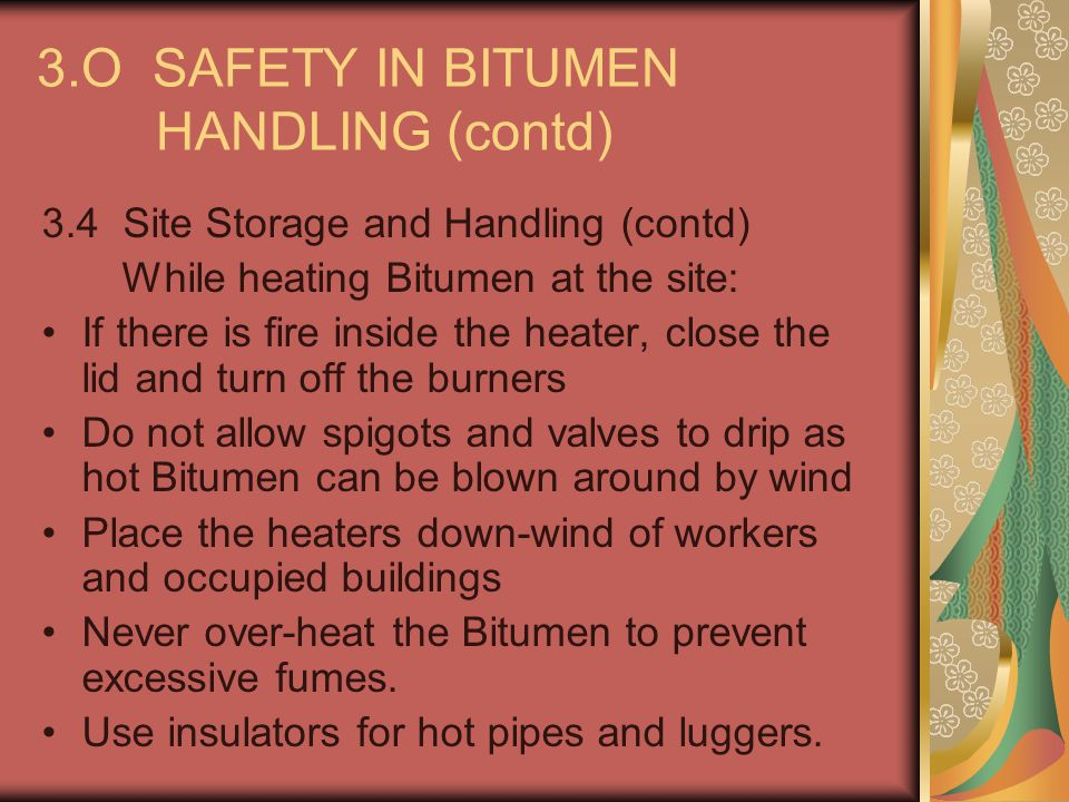 3.O SAFETY IN BITUMEN HANDLING (contd) 3.4 Site Storage and Handling (contd) While heating Bitumen at the site: If there is fire inside the heater, cl