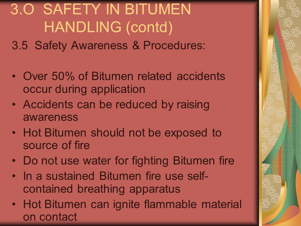 3.O SAFETY IN BITUMEN HANDLING (contd) 3.5 Safety Awareness & Procedures: Over 50% of Bitumen related accidents occur during application Accidents can