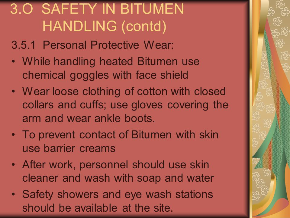 3.O SAFETY IN BITUMEN HANDLING (contd) 3.5.1 Personal Protective Wear: While handling heated Bitumen use chemical goggles with face shield Wear loose