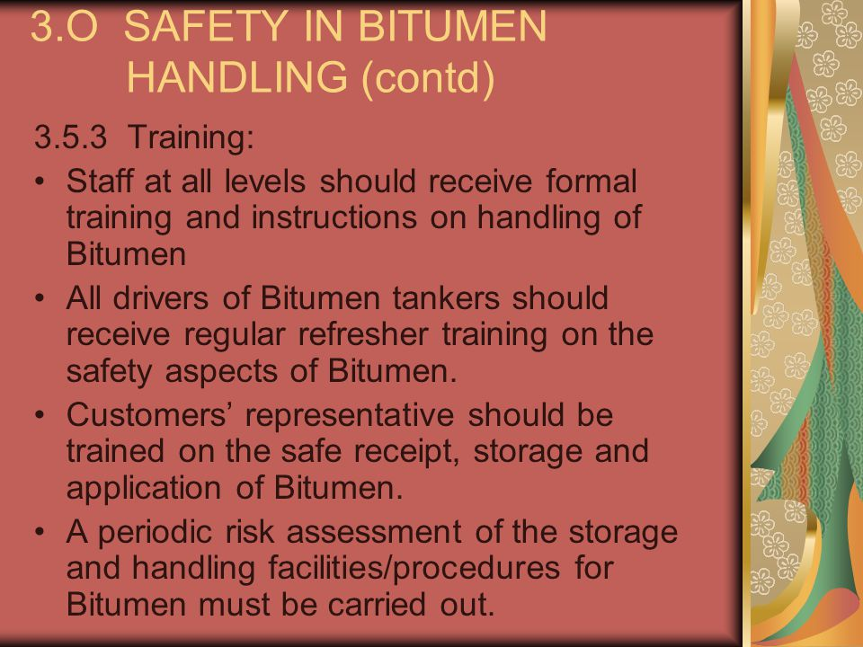 3.O SAFETY IN BITUMEN HANDLING (contd) 3.5.3 Training: Staff at all levels should receive formal training and instructions on handling of Bitumen All