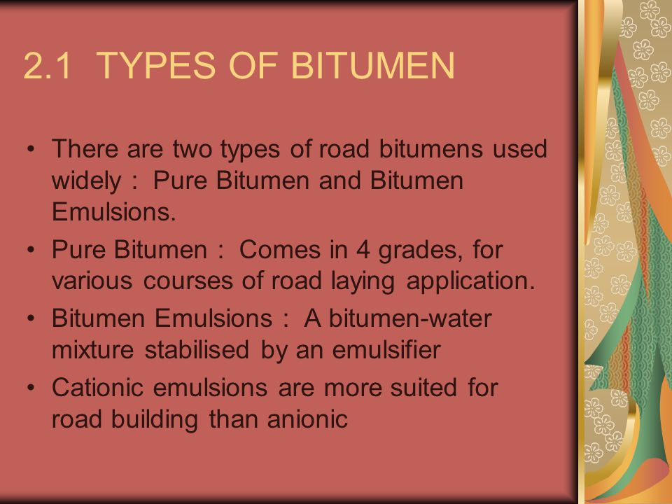 TYPES OF BITUMEN (contd) Advantages of Emulsions over pure Bitumen Lower temperature application : Less hazards of burns/fires/fumes Less dependence on atmospheric conditions Allows use of damp aggregates even at low temperature Have built-in adhesive & wetting agents