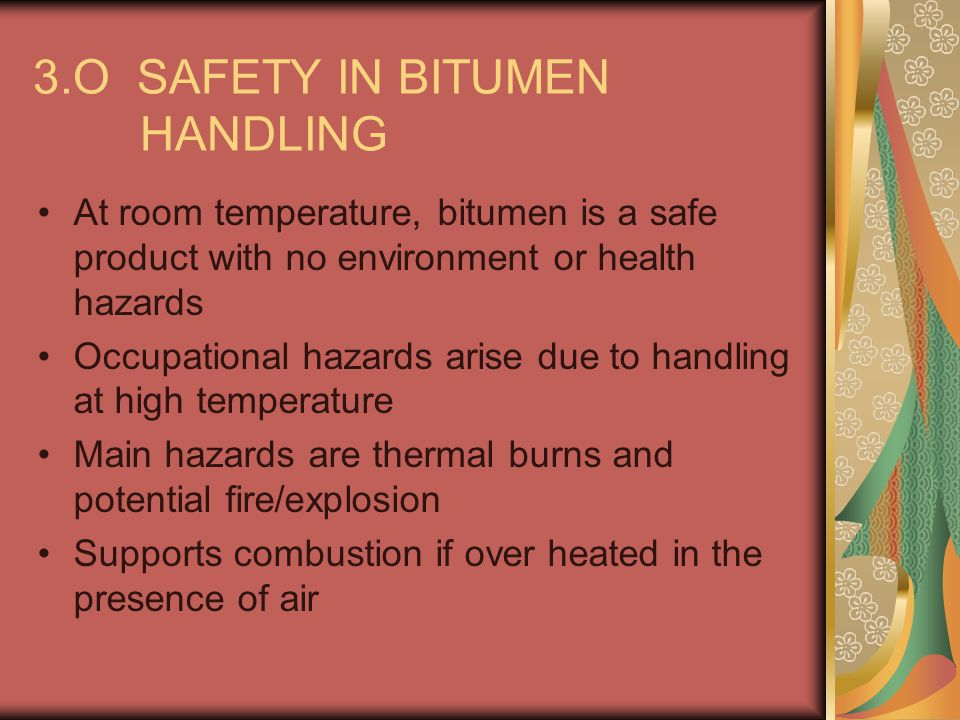 3.O SAFETY IN BITUMEN HANDLING (contd) 3.1 Bulk Storage: Operational Safety Requirements: Reliable gauging and alarm systems High level alarms Divert overflow and vent pipes to safe areas Anti-siphon slots on fill pipes going to the bottom of the tank