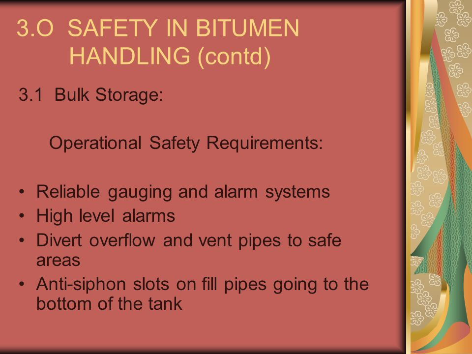 3.O SAFETY IN BITUMEN HANDLING (contd) 3.1 Bulk Storage: Operational Safety Requirements: Reliable gauging and alarm systems High level alarms Divert