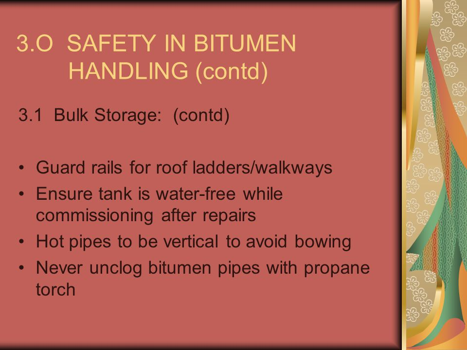 3.O SAFETY IN BITUMEN HANDLING (contd) 3.5.2 Health Hazards: If overcome by fumes, move to fresh air and administer oxygen if necessary.