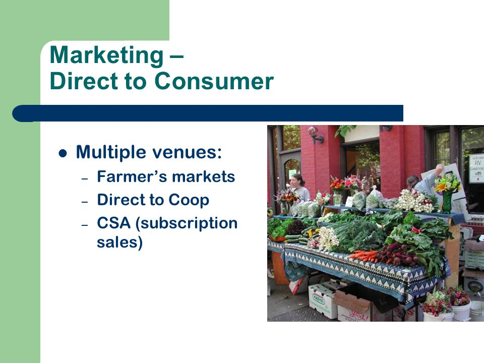 Marketing – Direct to Consumer Multiple venues: – Farmer's markets – Direct to Coop – CSA (subscription sales)