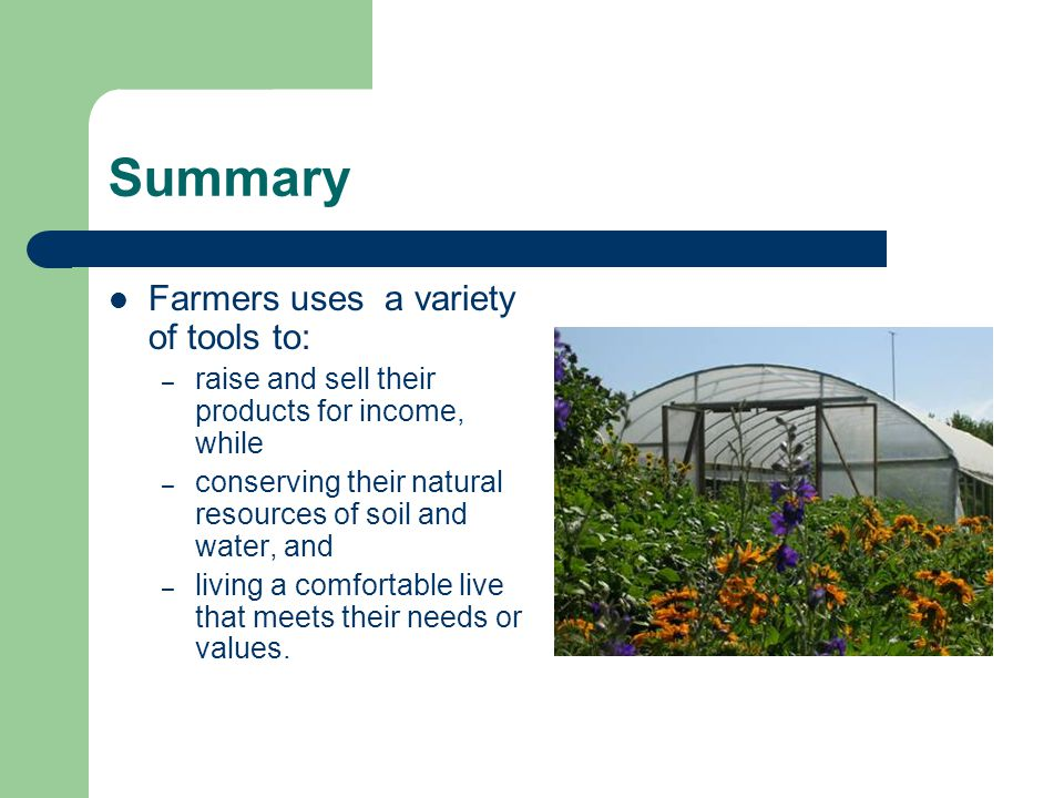 Summary Farmers uses a variety of tools to: – raise and sell their products for income, while – conserving their natural resources of soil and water, and – living a comfortable live that meets their needs or values.