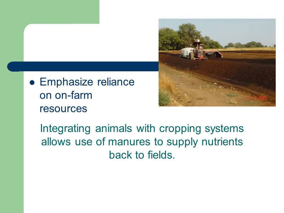 Emphasize reliance on on-farm resources Integrating animals with cropping systems allows use of manures to supply nutrients back to fields.
