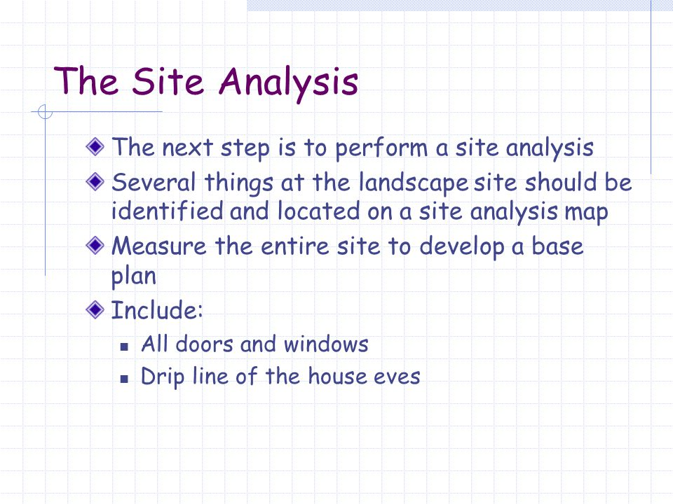 The Site Analysis Include anything that will remain in the landscape redevelopment including: All existing hardscape (patios, patio covers, decks walkways, driveways, planters, etc.) Utilities (gas meter, water meter, electric meter, cable TV, air conditioning units, etc.) Pool, spa, Jacuzzi ® Plumbing equipment (hose bibbs, irrigation valves, backflow prevention devices, etc.) Any trees or shrubs that will remain in the new development