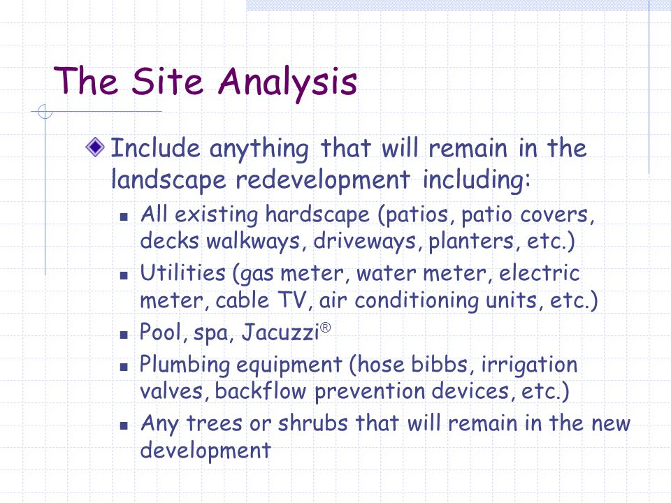 The Site Analysis Locate all views – both desirable and objectionable Determine the soil type Determine traffic flows around the lot Determine areas of shade and sun Determine prevailing winds Determine any changes in elevation Determine NORTH 