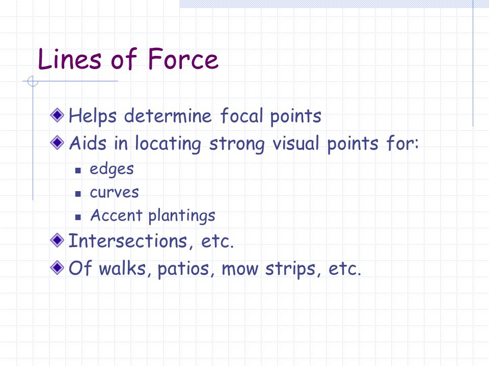 Lines of Force Helps determine focal points Aids in locating strong visual points for: edges curves Accent plantings Intersections, etc. Of walks, pat