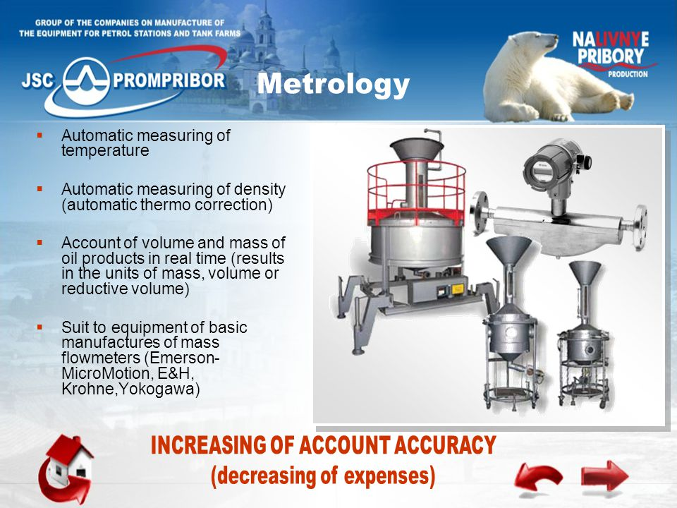 Automatic measuring of temperature  Automatic measuring of density (automatic thermo correction)  Account of volume and mass of oil products in real time (results in the units of mass, volume or reductive volume)  Suit to equipment of basic manufactures of mass flowmeters (Emerson- MicroMotion, E&H, Krohne,Yokogawa)