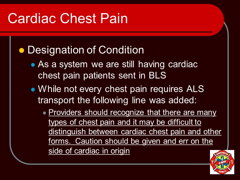 Cardiac Chest Pain Designation of Condition As a system we are still having cardiac chest pain patients sent in BLS While not every chest pain requires ALS transport the following line was added: Providers should recognize that there are many types of chest pain and it may be difficult to distinguish between cardiac chest pain and other forms.