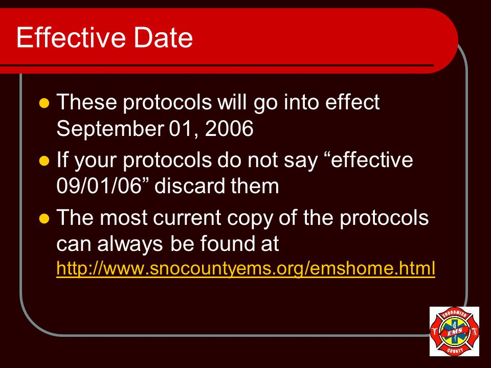 Effective Date These protocols will go into effect September 01, 2006 If your protocols do not say effective 09/01/06 discard them The most current copy of the protocols can always be found at http://www.snocountyems.org/emshome.html http://www.snocountyems.org/emshome.html