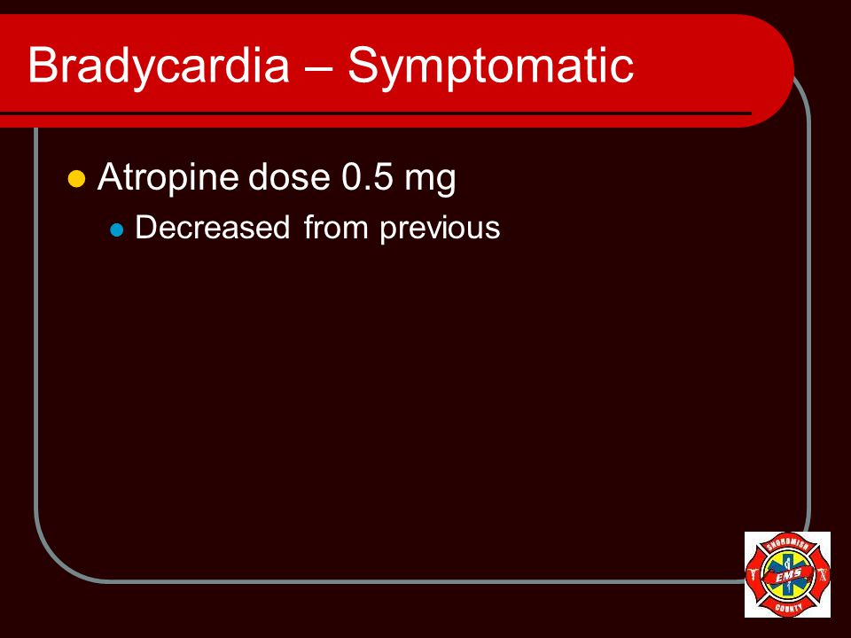 Bradycardia – Symptomatic Atropine dose 0.5 mg Decreased from previous
