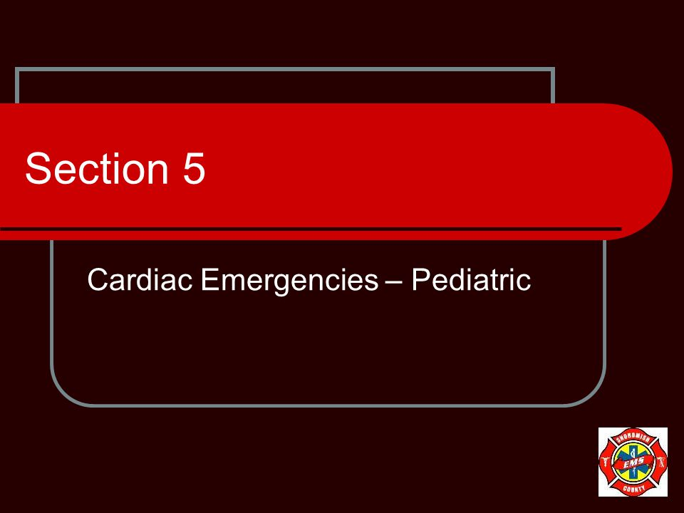 Section 5 Cardiac Emergencies – Pediatric