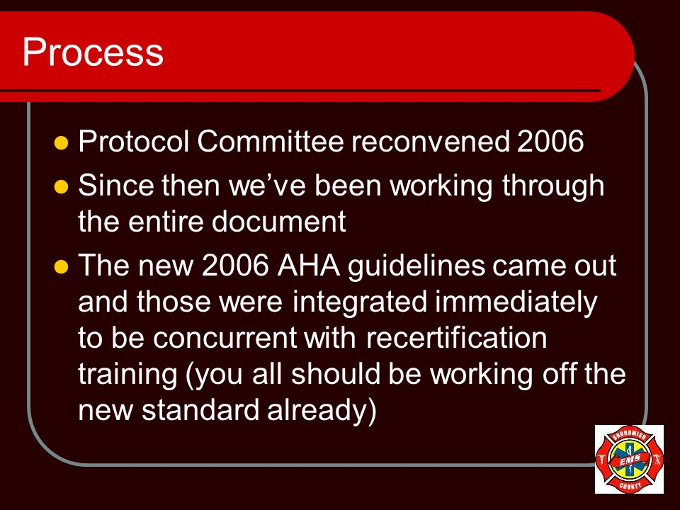 Process Protocol Committee reconvened 2006 Since then we've been working through the entire document The new 2006 AHA guidelines came out and those were integrated immediately to be concurrent with recertification training (you all should be working off the new standard already)