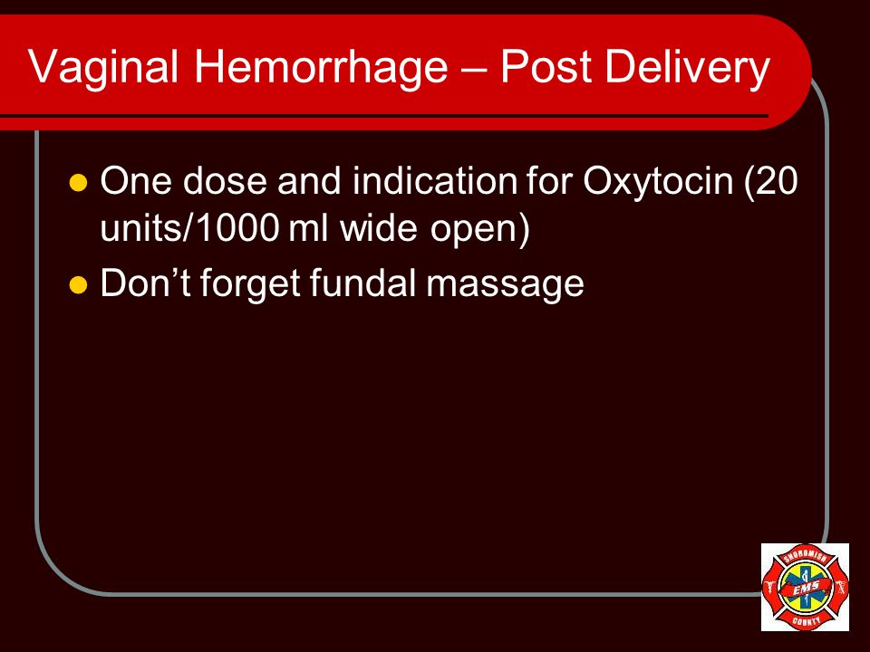 Vaginal Hemorrhage – Post Delivery One dose and indication for Oxytocin (20 units/1000 ml wide open) Don't forget fundal massage