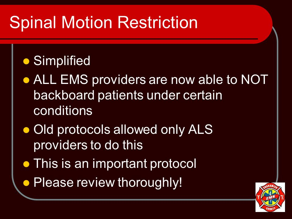 Spinal Motion Restriction Simplified ALL EMS providers are now able to NOT backboard patients under certain conditions Old protocols allowed only ALS providers to do this This is an important protocol Please review thoroughly!