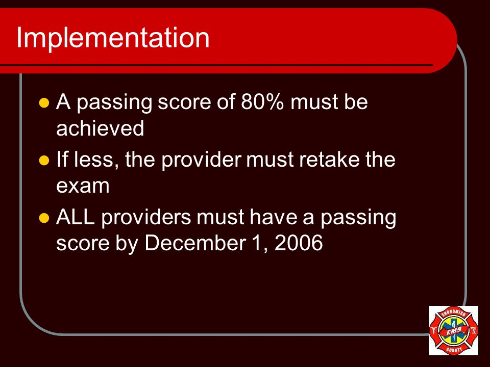 Implementation A passing score of 80% must be achieved If less, the provider must retake the exam ALL providers must have a passing score by December 1, 2006