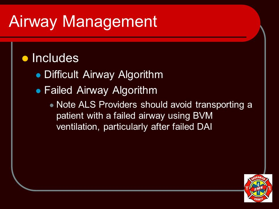 Airway Management Includes Difficult Airway Algorithm Failed Airway Algorithm Note ALS Providers should avoid transporting a patient with a failed airway using BVM ventilation, particularly after failed DAI