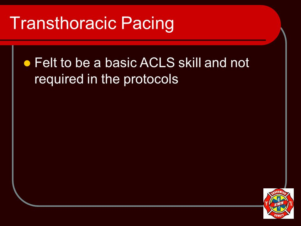 Transthoracic Pacing Felt to be a basic ACLS skill and not required in the protocols