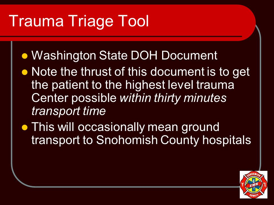 Trauma Triage Tool Washington State DOH Document Note the thrust of this document is to get the patient to the highest level trauma Center possible within thirty minutes transport time This will occasionally mean ground transport to Snohomish County hospitals