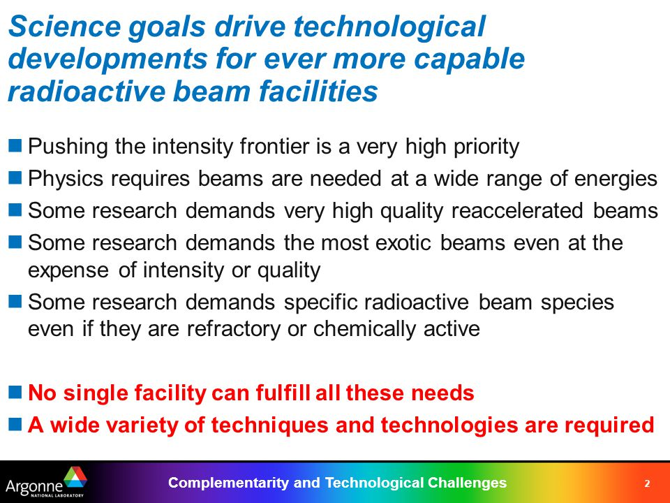 Complementarity and Technological Challenges 2 Science goals drive technological developments for ever more capable radioactive beam facilities Pushing the intensity frontier is a very high priority Physics requires beams are needed at a wide range of energies Some research demands very high quality reaccelerated beams Some research demands the most exotic beams even at the expense of intensity or quality Some research demands specific radioactive beam species even if they are refractory or chemically active No single facility can fulfill all these needs A wide variety of techniques and technologies are required