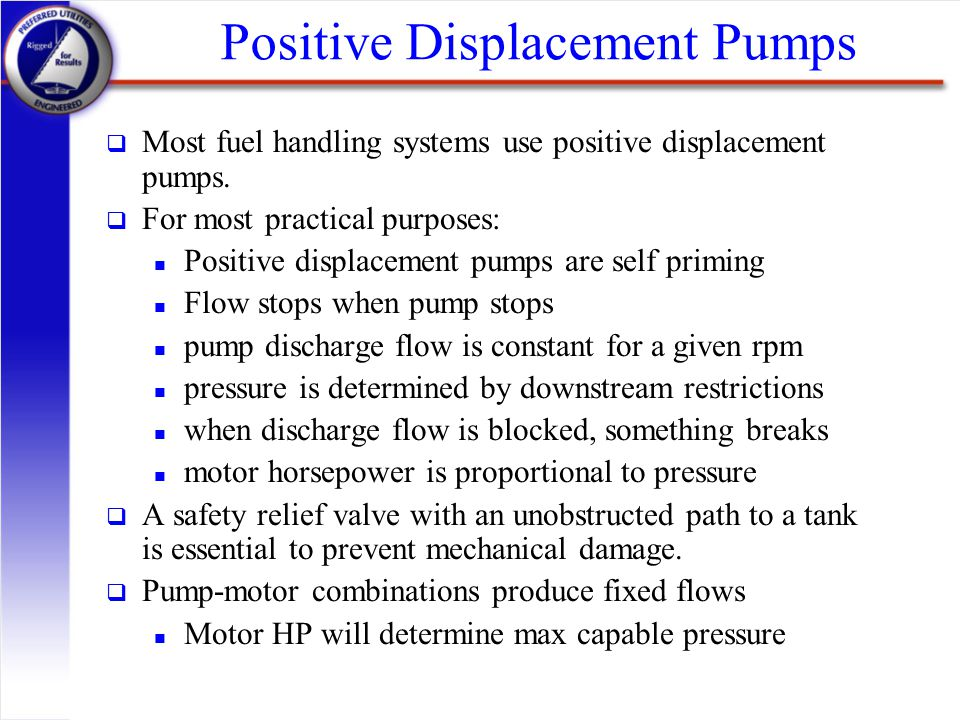 Positive Displacement Pumps q Most fuel handling systems use positive displacement pumps. q For most practical purposes: n Positive displacement pumps