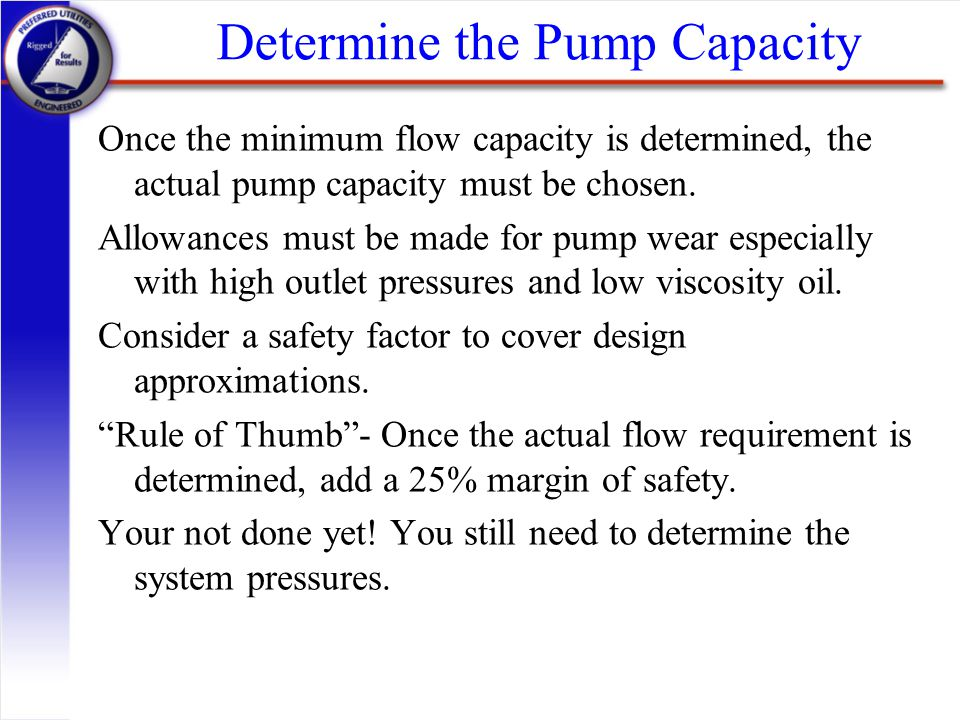Determine the Pump Capacity Once the minimum flow capacity is determined, the actual pump capacity must be chosen. Allowances must be made for pump we