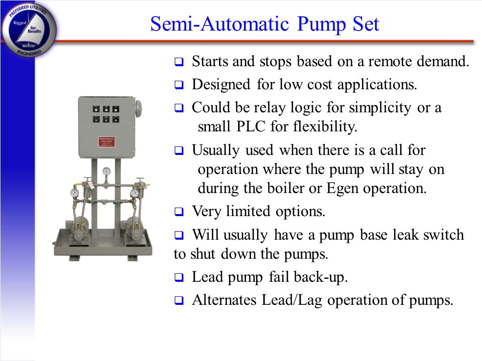 Semi-Automatic Pump Set q Starts and stops based on a remote demand. q Designed for low cost applications. q Could be relay logic for simplicity or a