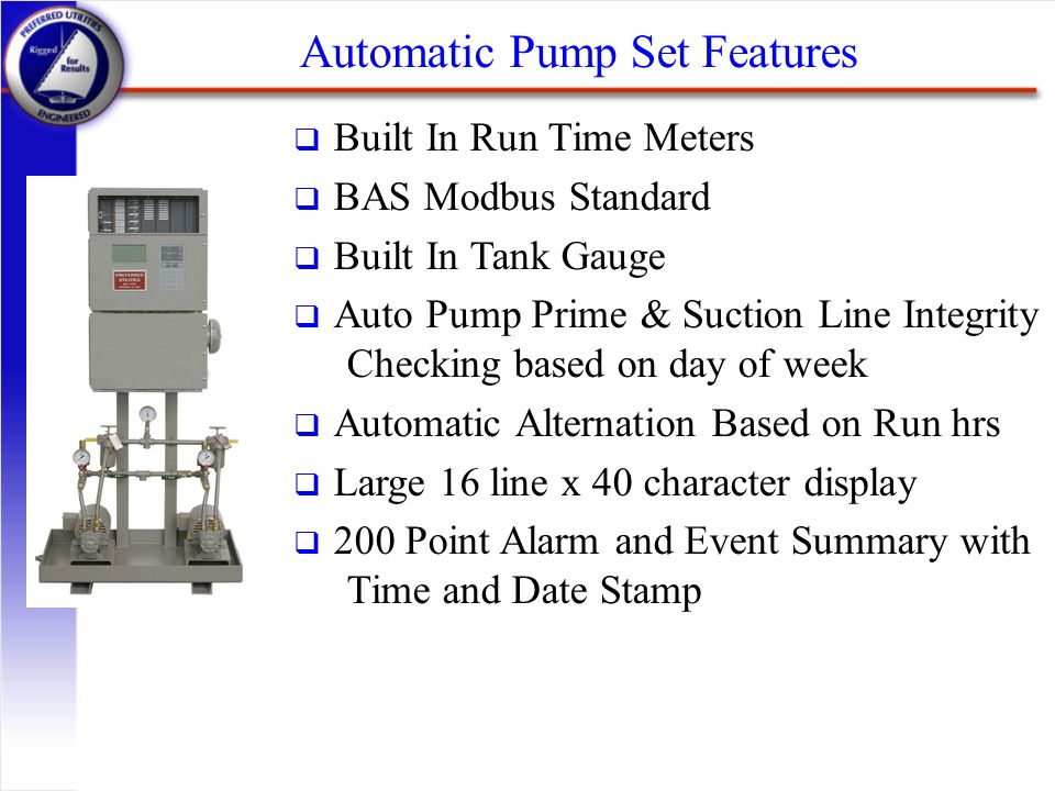 Automatic Pump Set Features q Built In Run Time Meters q BAS Modbus Standard q Built In Tank Gauge q Auto Pump Prime & Suction Line Integrity Checking