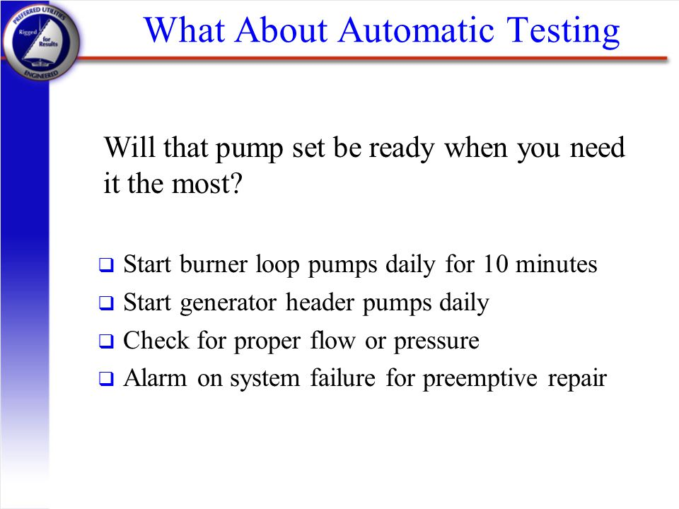 What About Automatic Testing q Start burner loop pumps daily for 10 minutes q Start generator header pumps daily q Check for proper flow or pressure q