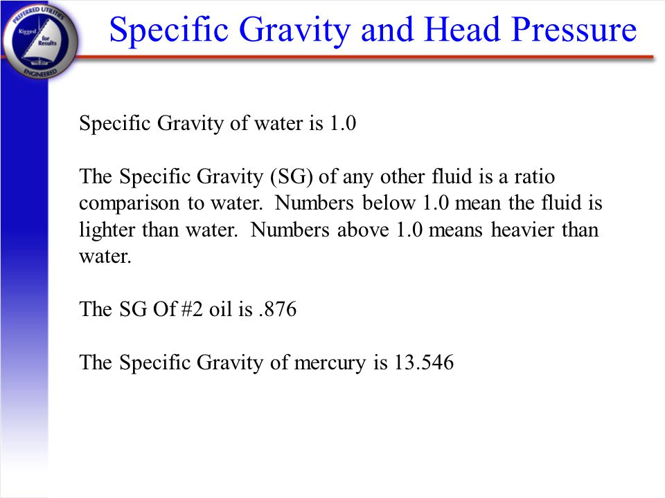 Specific Gravity and Head Pressure Specific Gravity of water is 1.0 The Specific Gravity (SG) of any other fluid is a ratio comparison to water. Numbe