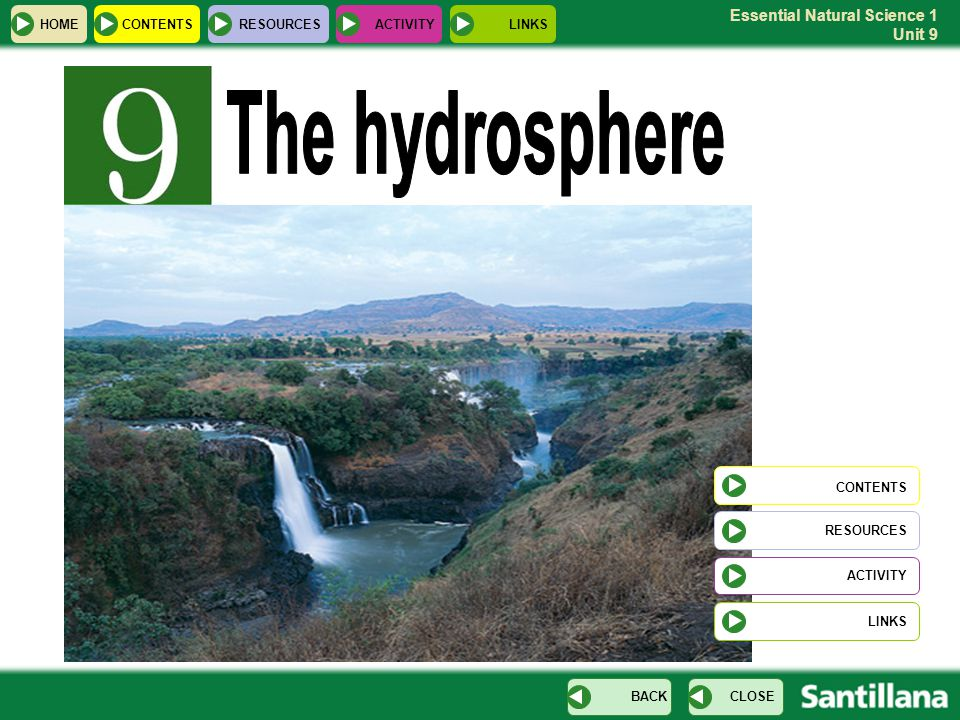 Essential Natural Science 1 Unit 9 Contents The Hydrosphere Water on Earth Distribution Origin Properties Natural disasters Sea water Properties Movements Fresh water Distribution Uses of water Uses and saving water Drinking water Water pollution The water cycle Processes HOME RESOURCESCONTENTS CLOSEBACK ACTIVITYLINKS