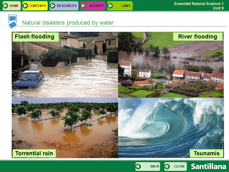 Essential Natural Science 1 Unit 9 Natural disasters produced by water Flash flooding Torrential rain River flooding Tsunamis HOMERESOURCESCONTENTS CL