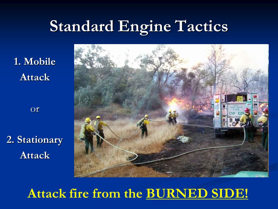 Standard Engine Tactics 1. Mobile Attackor 2. Stationary Attack Attack fire from the BURNED SIDE!