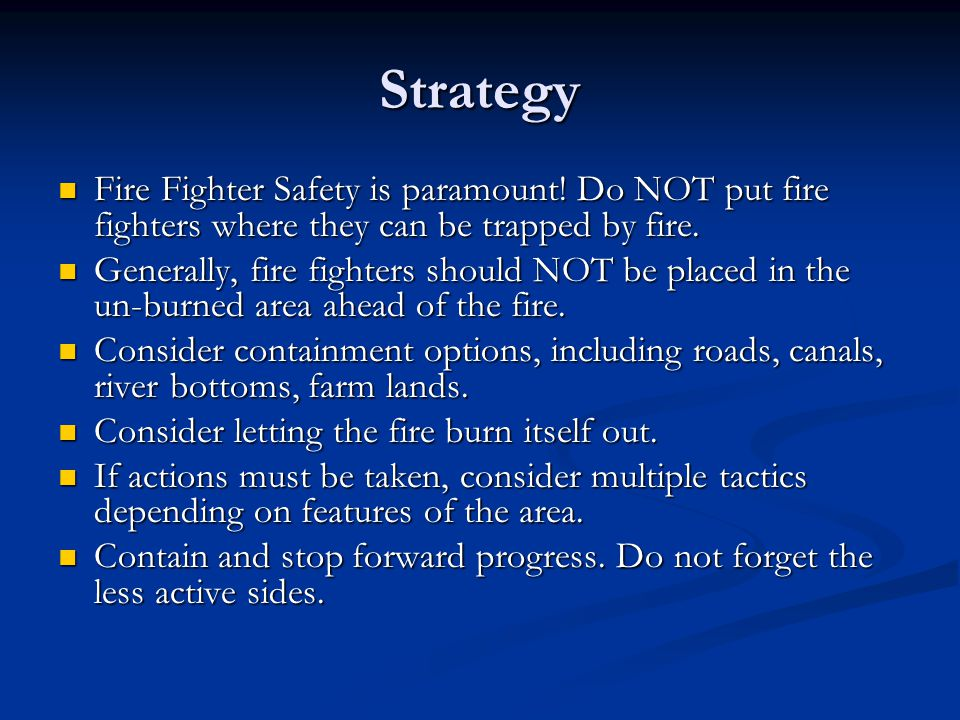 Strategy Fire Fighter Safety is paramount! Do NOT put fire fighters where they can be trapped by fire. Fire Fighter Safety is paramount! Do NOT put fi