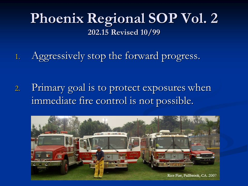 Phoenix Regional SOP Vol. 2 202.15 Revised 10/99 1. Aggressively stop the forward progress. 2. Primary goal is to protect exposures when immediate fir