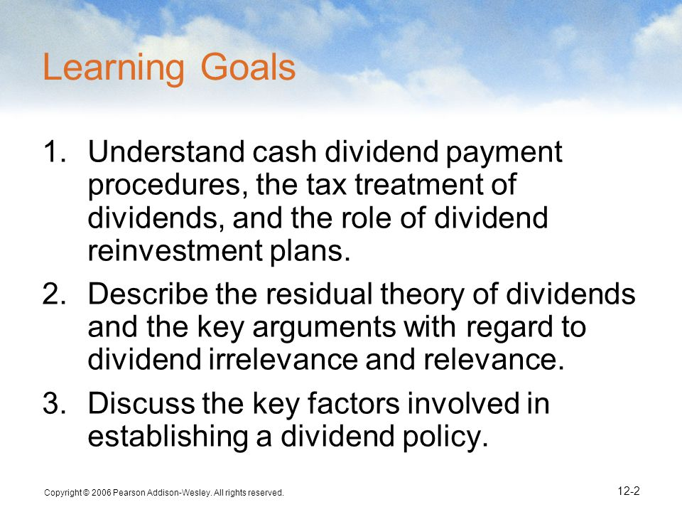 Copyright © 2006 Pearson Addison-Wesley. All rights reserved. 12-2 Learning Goals 1.Understand cash dividend payment procedures, the tax treatment of