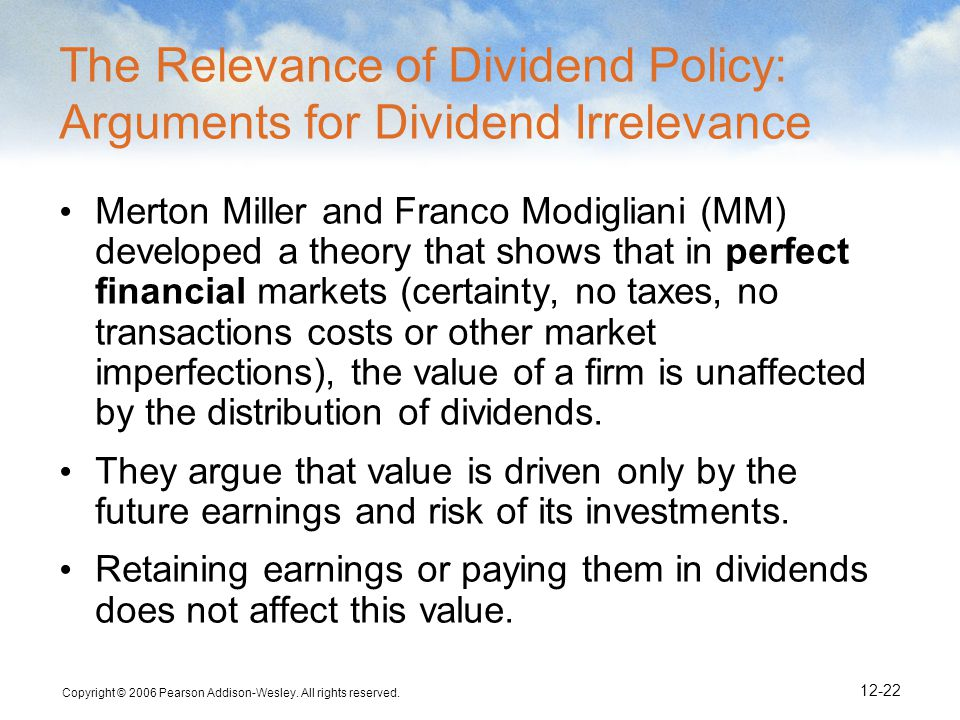 Copyright © 2006 Pearson Addison-Wesley. All rights reserved. 12-22 The Relevance of Dividend Policy: Arguments for Dividend Irrelevance Merton Miller