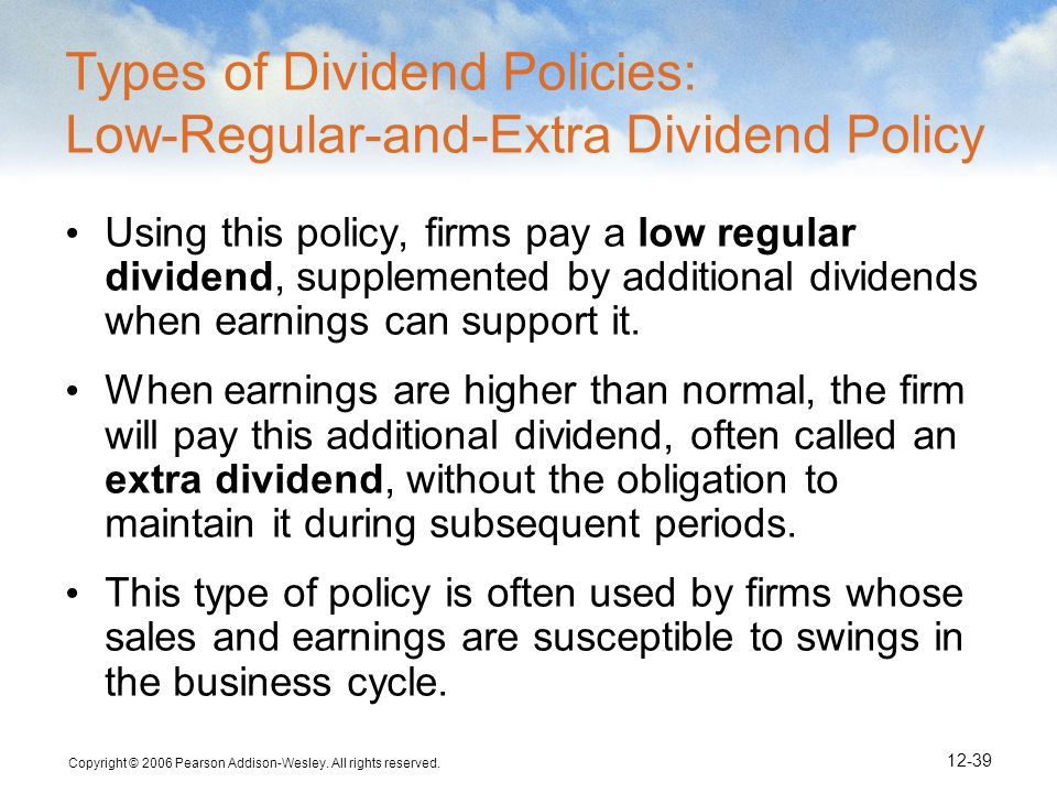 Copyright © 2006 Pearson Addison-Wesley. All rights reserved. 12-39 Types of Dividend Policies: Low-Regular-and-Extra Dividend Policy Using this polic