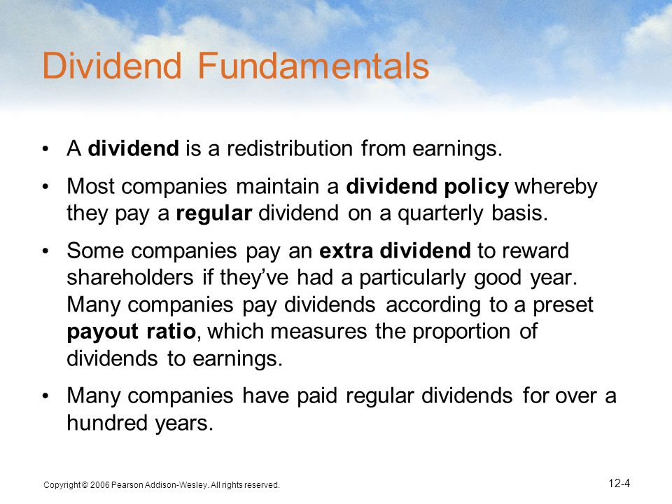 Copyright © 2006 Pearson Addison-Wesley. All rights reserved. 12-4 Dividend Fundamentals A dividend is a redistribution from earnings. Most companies