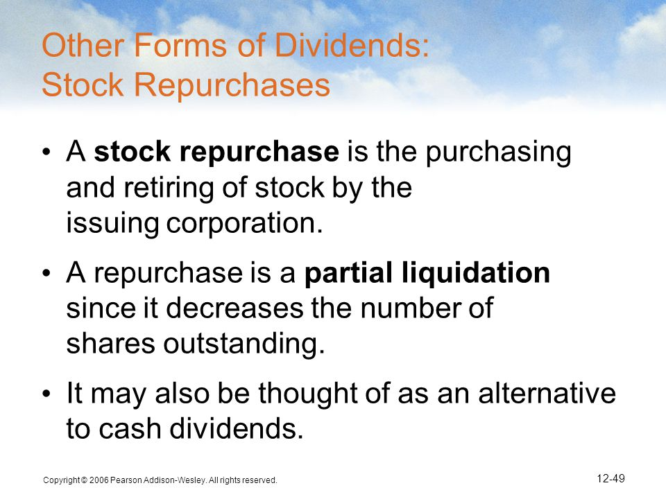 Copyright © 2006 Pearson Addison-Wesley. All rights reserved. 12-49 Other Forms of Dividends: Stock Repurchases A stock repurchase is the purchasing a