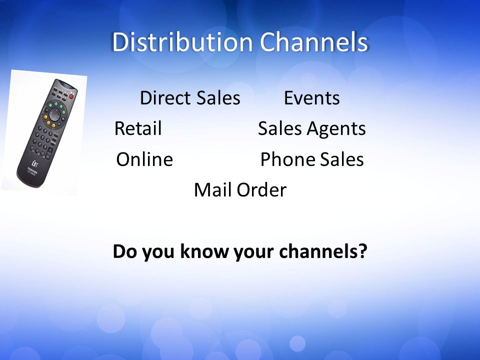 Distribution Channels Direct SalesEvents RetailSales Agents OnlinePhone Sales Mail Order Do you know your channels?