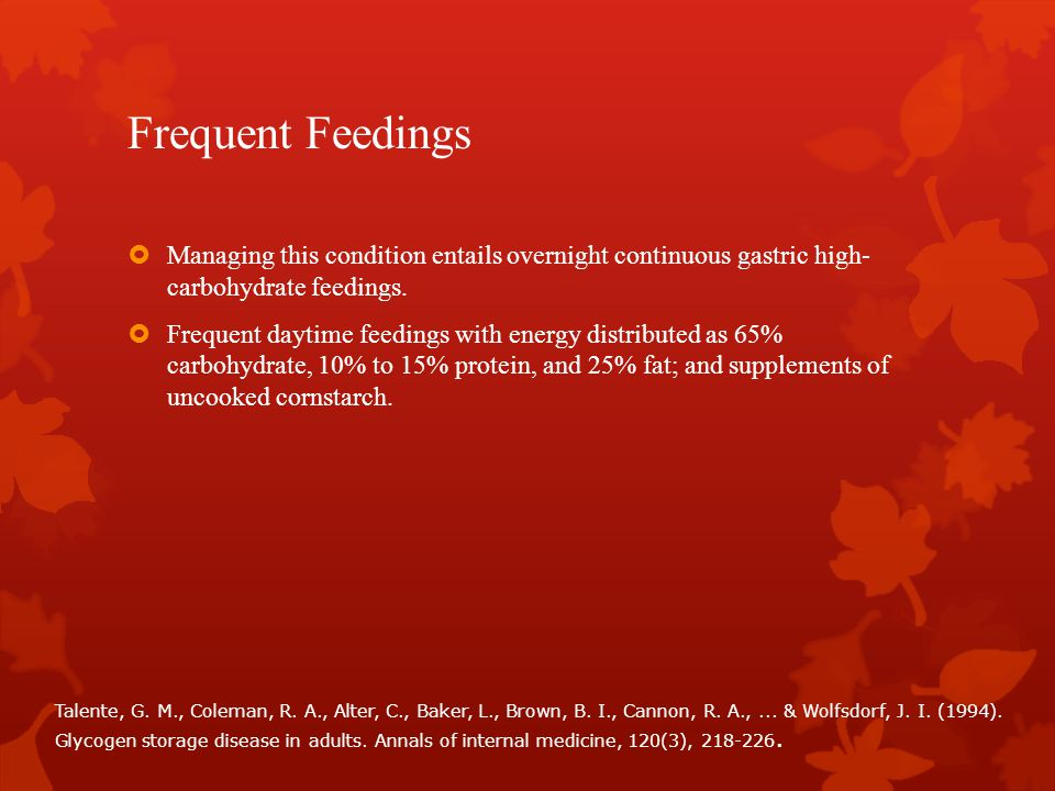 Frequent Feedings  Managing this condition entails overnight continuous gastric high- carbohydrate feedings.  Frequent daytime feedings with energy