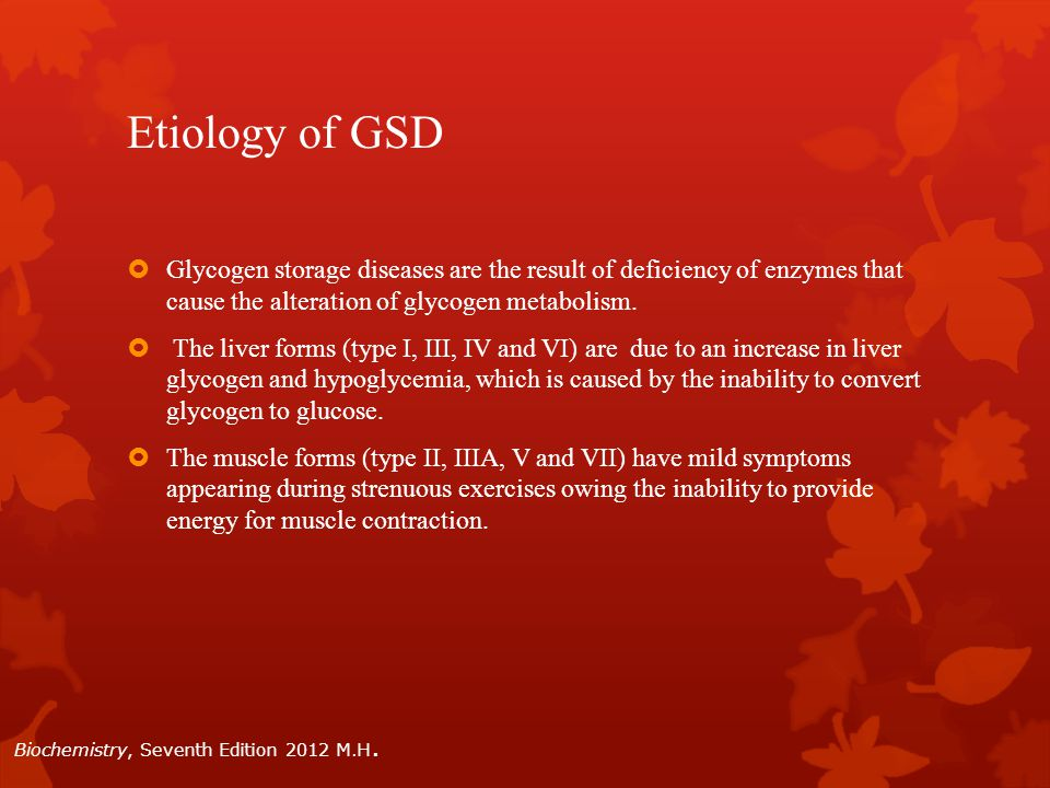 Etiology of GSD  Glycogen storage diseases are the result of deficiency of enzymes that cause the alteration of glycogen metabolism.  The liver form