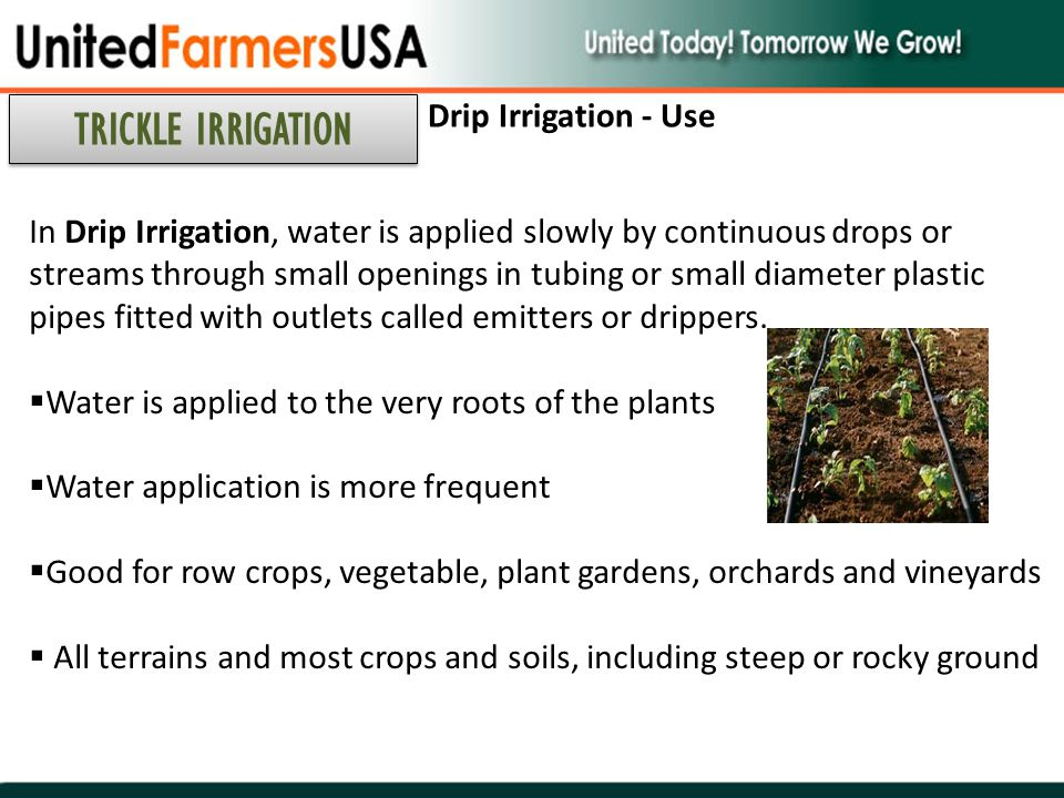 In Drip Irrigation, water is applied slowly by continuous drops or streams through small openings in tubing or small diameter plastic pipes fitted wit
